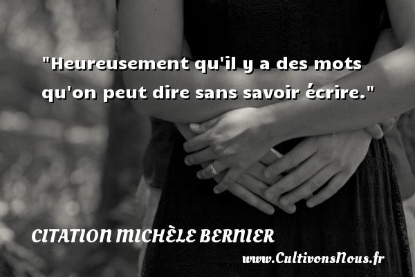 Citation Michèle Bernier - Heureusement qu il y a des mots qu on peut dire sans savoir écrire. Une citation de Michèle Bernier CITATION MICHÈLE BERNIER