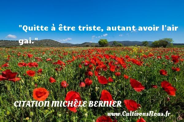 Quitte à être triste, autant avoir l air gai. Une citation de Michèle Bernier CITATION MICHÈLE BERNIER - Citation Michèle Bernier