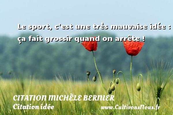 Citation Michèle Bernier - Citation idée - Le sport, c est une très mauvaise idée : ça fait grossir quand on arrête ! Une citation de Michèle Bernier CITATION MICHÈLE BERNIER