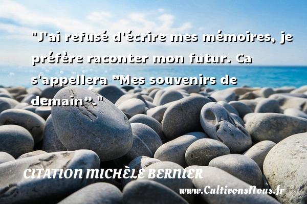 """J ai refusé d écrire mes mémoires, je préfère raconter mon futur. Ca s appellera """"Mes souvenirs de demain"""". Une citation de Michèle Bernier CITATION MICHÈLE BERNIER - Citation Michèle Bernier"""