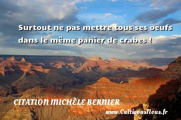 Citation Michèle Bernier - Surtout ne pas mettre tous ses oeufs dans le même panier de crabes ! Une citation de Michèle Bernier CITATION MICHÈLE BERNIER