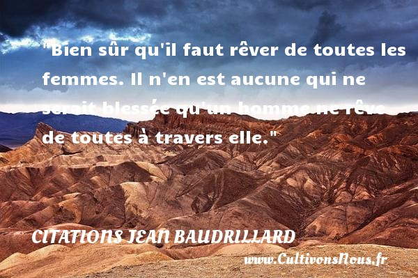 Bien sûr qu il faut rêver de toutes les femmes. Il n en est aucune qui ne serait blessée qu un homme ne rêve de toutes à travers elle. Une citation de Jean Baudrillard CITATIONS JEAN BAUDRILLARD - Citations femme - Citations homme