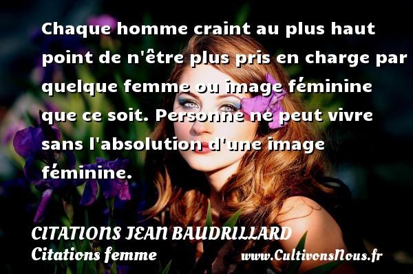 Citations Jean Baudrillard - Citations femme - Citations homme - Chaque homme craint au plus haut point de n être plus pris en charge par quelque femme ou image féminine que ce soit. Personne ne peut vivre sans l absolution d une image féminine. Une citation de Jean Baudrillard CITATIONS JEAN BAUDRILLARD