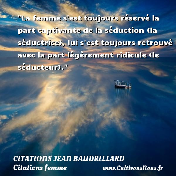 Citations Jean Baudrillard - Citations femme - La femme s est toujours réservé la part captivante de la séduction (la séductrice), lui s est toujours retrouvé avec la part légèrement ridicule (le séducteur). Une citation de Jean Baudrillard CITATIONS JEAN BAUDRILLARD