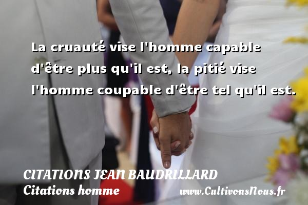 La cruauté vise l homme capable d être plus qu il est, la pitié vise l homme coupable d être tel qu il est. Une citation de Jean Baudrillard CITATIONS JEAN BAUDRILLARD - Citations homme