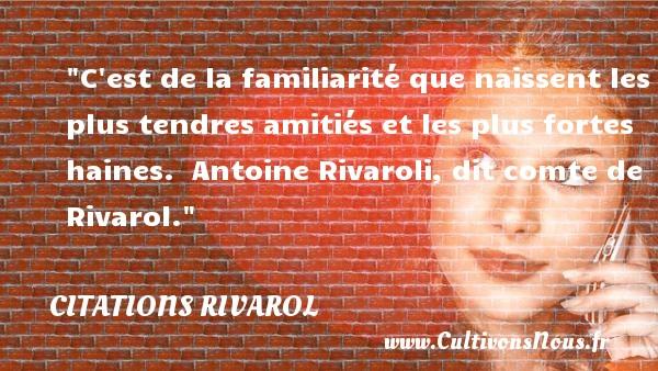 C est de la familiarité que naissent les plus tendres amitiés et les plus fortes haines.   Antoine Rivaroli, dit comte de Rivarol. Une citation sur l amitié    CITATIONS RIVAROL - Citation Amitié