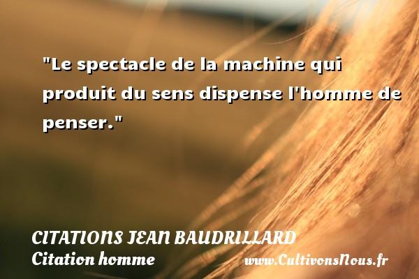 Le spectacle de la machine qui produit du sens dispense l homme de penser. Une citation de Jean Baudrillard CITATIONS JEAN BAUDRILLARD - Citations homme