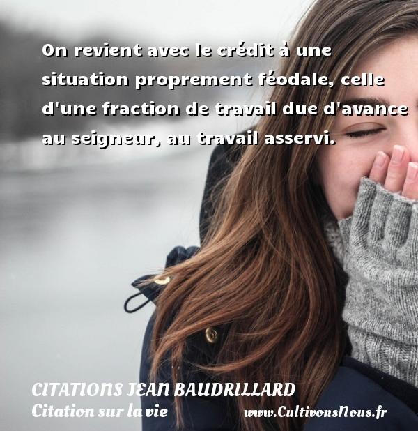 Citations Jean Baudrillard - Citation sur la vie - On revient avec le crédit à une situation proprement féodale, celle d une fraction de travail due d avance au seigneur, au travail asservi. Une citation de Jean Baudrillard CITATIONS JEAN BAUDRILLARD