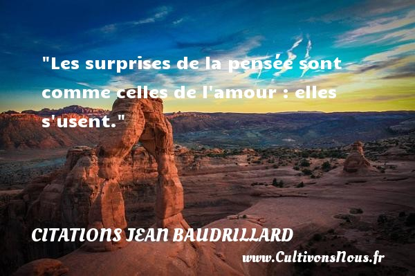Citations Jean Baudrillard - Citations amour - Les surprises de la pensée sont comme celles de l amour : elles s usent. Une citation de Jean Baudrillard CITATIONS JEAN BAUDRILLARD
