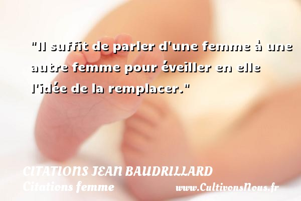Citations Jean Baudrillard - Citations femme - Il suffit de parler d une femme à une autre femme pour éveiller en elle l idée de la remplacer. Une citation de Jean Baudrillard CITATIONS JEAN BAUDRILLARD