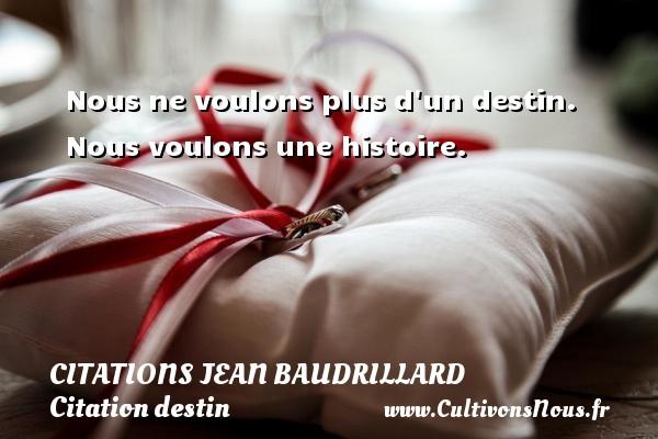 Citations Jean Baudrillard - Citation destin - Nous ne voulons plus d un destin. Nous voulons une histoire.  Une citation de Jean Baudrillard CITATIONS JEAN BAUDRILLARD