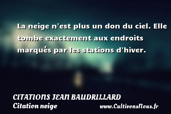 La neige n est plus un don du ciel. Elle tombe exactement aux endroits marqués par les stations d hiver. Une citation de Jean Baudrillard CITATIONS JEAN BAUDRILLARD - Citation neige
