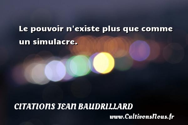 Citations Jean Baudrillard - Le pouvoir n existe plus que comme un simulacre. Une citation de Jean Baudrillard CITATIONS JEAN BAUDRILLARD