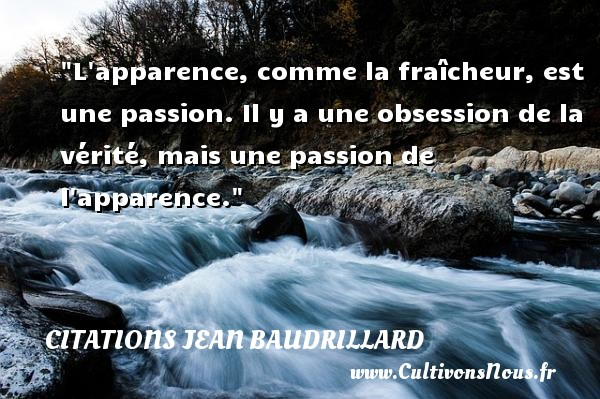 Citations Jean Baudrillard - Citation passion - L apparence, comme la fraîcheur, est une passion. Il y a une obsession de la vérité, mais une passion de l apparence. Une citation de Jean Baudrillard CITATIONS JEAN BAUDRILLARD