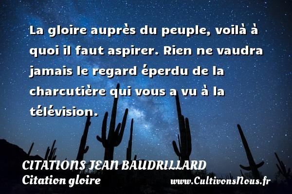 Citations Jean Baudrillard - Citation gloire - Citation télévision - La gloire auprès du peuple, voilà à quoi il faut aspirer. Rien ne vaudra jamais le regard éperdu de la charcutière qui vous a vu à la télévision. Une citation de Jean Baudrillard CITATIONS JEAN BAUDRILLARD