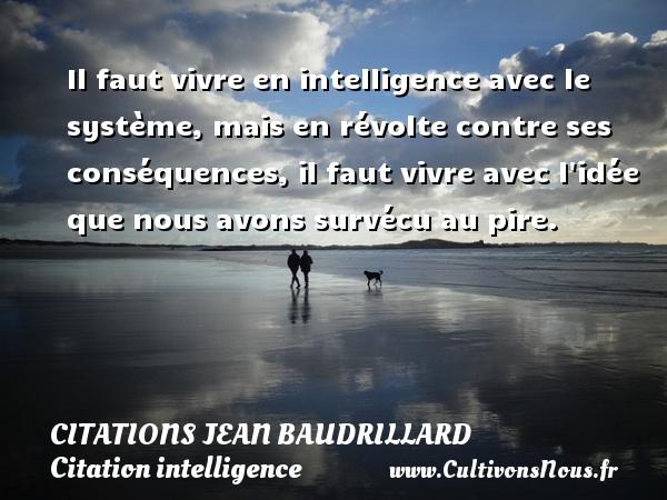 Citations Jean Baudrillard - Citation intelligence - Il faut vivre en intelligence avec le système, mais en révolte contre ses conséquences, il faut vivre avec l idée que nous avons survécu au pire. Une citation de Jean Baudrillard CITATIONS JEAN BAUDRILLARD