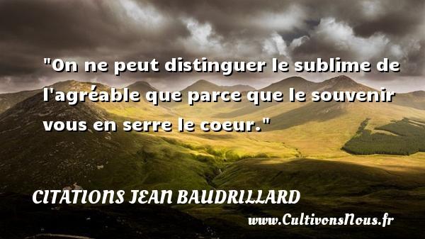 Citations Jean Baudrillard - Citation souvenir - On ne peut distinguer le sublime de l agréable que parce que le souvenir vous en serre le coeur. Une citation de Jean Baudrillard CITATIONS JEAN BAUDRILLARD