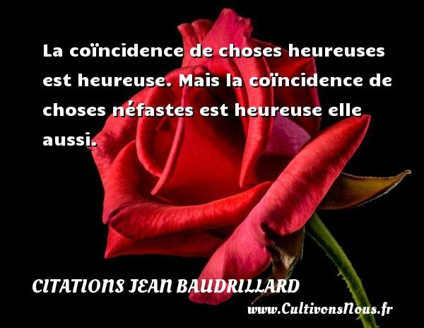 La coïncidence de choses heureuses est heureuse. Mais la coïncidence de choses néfastes est heureuse elle aussi. Une citation de Jean Baudrillard CITATIONS JEAN BAUDRILLARD