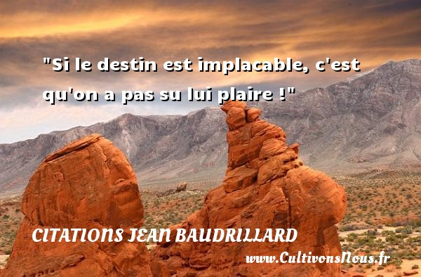 Citations Jean Baudrillard - Citation destin - Si le destin est implacable, c est qu on a pas su lui plaire ! Une citation de Jean Baudrillard CITATIONS JEAN BAUDRILLARD