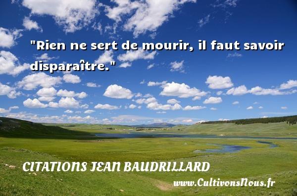Citations Jean Baudrillard - Rien ne sert de mourir, il faut savoir disparaître. Une citation de Jean Baudrillard CITATIONS JEAN BAUDRILLARD