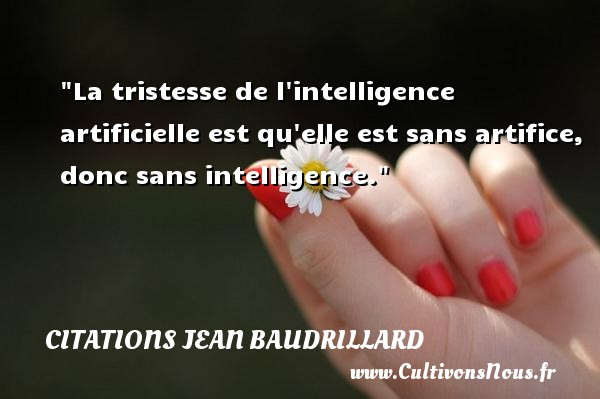 La tristesse de l intelligence artificielle est qu elle est sans artifice, donc sans intelligence. Une citation de Jean Baudrillard CITATIONS JEAN BAUDRILLARD - Citation intelligence
