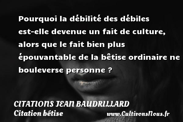 Pourquoi la débilité des débiles est-elle devenue un fait de culture, alors que le fait bien plus épouvantable de la bêtise ordinaire ne bouleverse personne ? Une citation de Jean Baudrillard CITATIONS JEAN BAUDRILLARD - Citation bétise