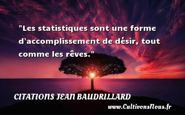 Les statistiques sont une forme d accomplissement de désir, tout comme les rêves. Une citation de Jean Baudrillard CITATIONS JEAN BAUDRILLARD