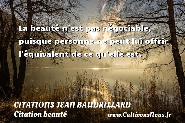 La beauté n est pas négociable, puisque personne ne peut lui offrir l équivalent de ce qu elle est. Une citation de Jean Baudrillard CITATIONS JEAN BAUDRILLARD - Citation beauté