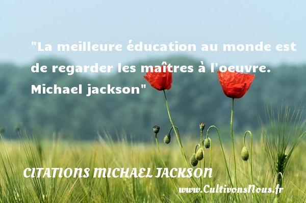 La meilleure éducation au monde est de regarder les maîtres à l oeuvre.   Michael jackson CITATIONS MICHAEL JACKSON - Citations Michael Jackson - Citation éducation
