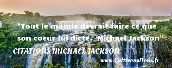 Tout le monde devrait faire ce que son coeur lui dicte.   Michael Jackson CITATIONS MICHAEL JACKSON - Citations Michael Jackson