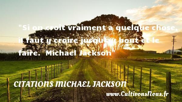 Si on croit vraiment a quelque chose, il faut y croire jusqu au bout et le faire.   Michael Jackson CITATIONS MICHAEL JACKSON - Citations Michael Jackson