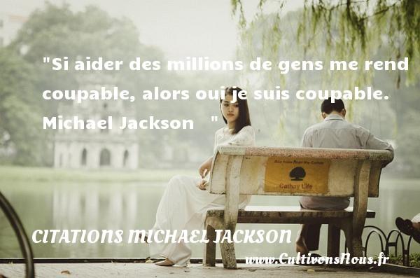 Si aider des millions de gens me rend coupable, alors oui je suis coupable.   Michael Jackson    CITATIONS MICHAEL JACKSON - Citations Michael Jackson
