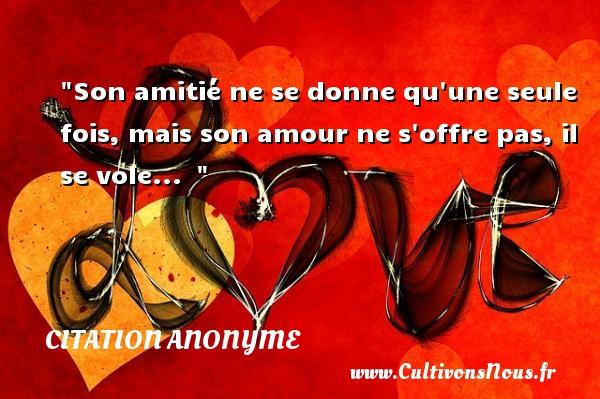 Citation anonyme - Citation pourquoi - Son amitié ne se donne qu une seule fois, mais son amour ne s offre pas, il se vole...   CITATION ANONYME