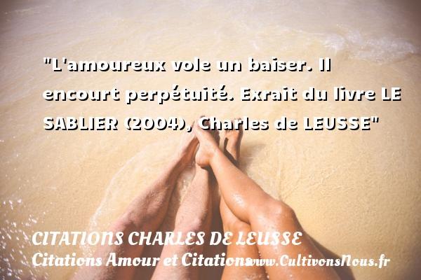 Citations Charles de Leusse - Citations Amour et Citations - L amoureux vole un baiser. Il encourt perpétuité.  Exrait du livre LE SABLIER (2004), Charles de LEUSSE CITATIONS CHARLES DE LEUSSE