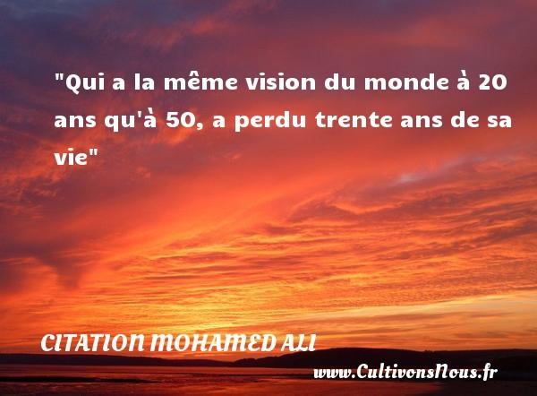 Qui a la même vision du monde à 20 ans qu à 50, a perdu trente ans de sa vie   Une citation de Mohamed Ali CITATION MOHAMED ALI