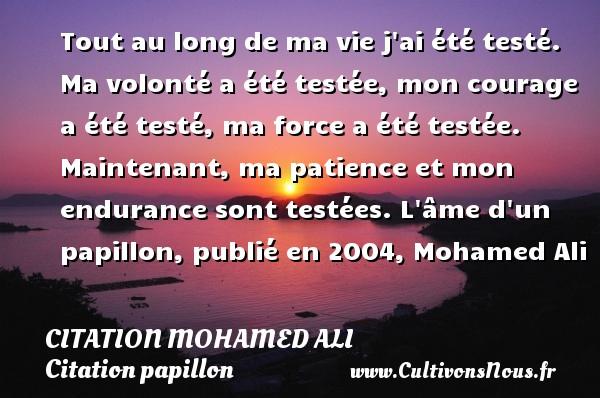 Citation Mohamed Ali - Citation papillon - Tout au long de ma vie j ai été testé. Ma volonté a été testée, mon courage a été testé, ma force a été testée. Maintenant, ma patience et mon endurance sont testées.  L âme d un papillon, publié en 2004, Mohamed Ali CITATION MOHAMED ALI