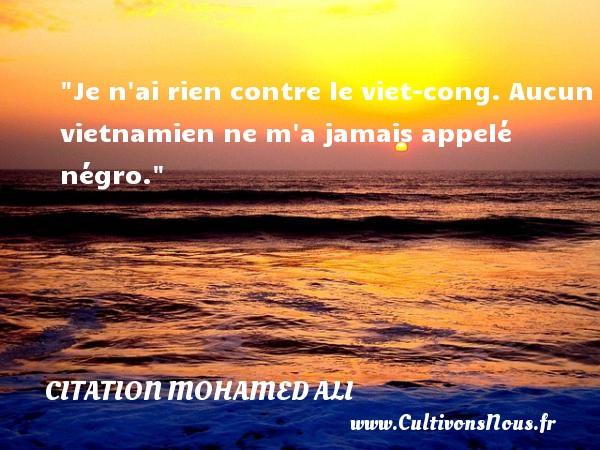 Je n ai rien contre le viet-cong. Aucun vietnamien ne m a jamais appelé négro.  Une citation de Mohamed Ali CITATION MOHAMED ALI