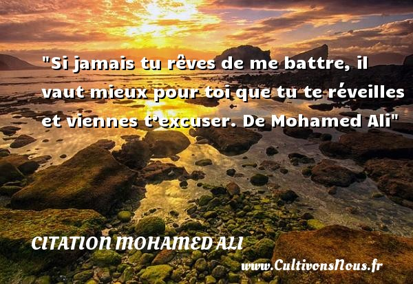 Si jamais tu rêves de me battre, il vaut mieux pour toi que tu te réveilles et viennes t'excuser.  De Mohamed Ali CITATION MOHAMED ALI - Citation réveil