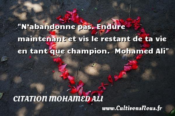 N'abandonne pas. Endure maintenant et vis le restant de ta vie en tant que champion.   Mohamed Ali CITATION MOHAMED ALI