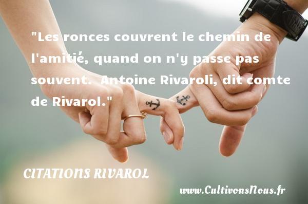 Les ronces couvrent le chemin de l amitié, quand on n y passe pas souvent.   Antoine Rivaroli, dit comte de Rivarol. Une citation sur l amitié     CITATIONS RIVAROL - Citation Amitié