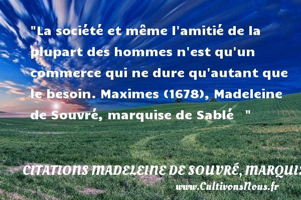 Citations Madeleine de Souvré, marquise de Sablé - Citation Amitié - La société et même l amitié de la plupart des hommes n est qu un commerce qui ne dure qu autant que le besoin.  Maximes (1678), Madeleine de Souvré, marquise de Sablé    CITATIONS MADELEINE DE SOUVRÉ, MARQUISE DE SABLÉ