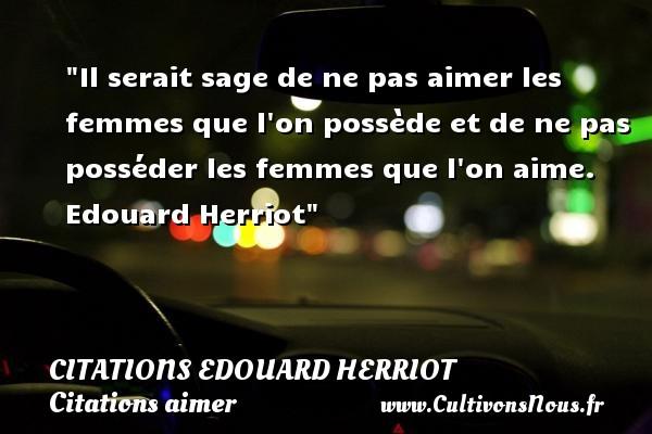 Citations Edouard Herriot - Citations aimer - Il serait sage de ne pas aimer les femmes que l on possède et de ne pas posséder les femmes que l on aime.   Edouard Herriot   Une citation sur aimer   CITATIONS EDOUARD HERRIOT