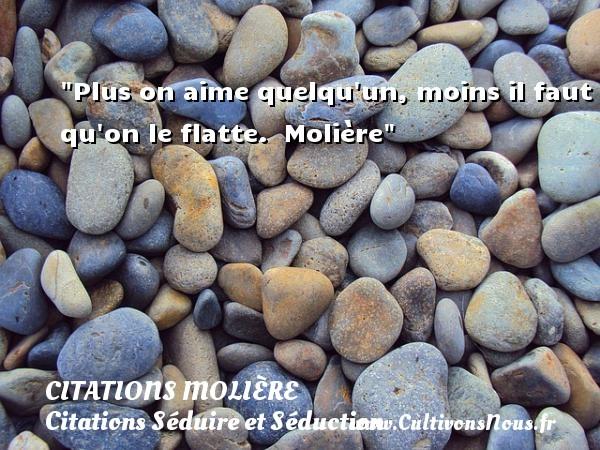 Citations Molière - Citations Séduire et Séduction - Plus on aime quelqu un, moins il faut qu on le flatte.   Molière   Une citation sur séduire et séduction   CITATIONS MOLIÈRE