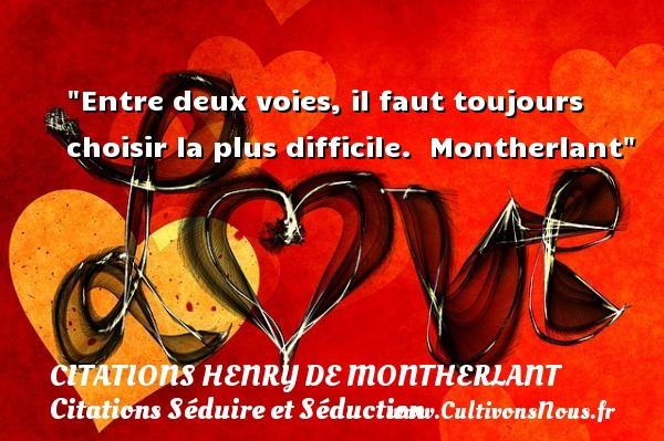 Citations Henry de Montherlant - Citations Séduire et Séduction - Entre deux voies, il faut toujours choisir la plus difficile.   Montherlant   Une citation sur séduire et séduction CITATIONS HENRY DE MONTHERLANT