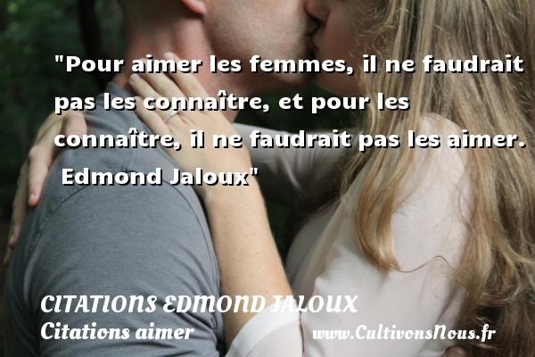 Citations Edmond Jaloux - Citations aimer - Pour aimer les femmes, il ne faudrait pas les connaître, et pour les connaître, il ne faudrait pas les aimer.   Edmond Jaloux   Une citation sur aimer   CITATIONS EDMOND JALOUX