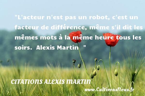 L acteur n est pas un robot, c est un facteur de différence, même s il dit les mêmes mots à la même heure tous les soirs.   Alexis Martin   Une citation sur le cinéma CITATIONS ALEXIS MARTIN - Citation cinéma