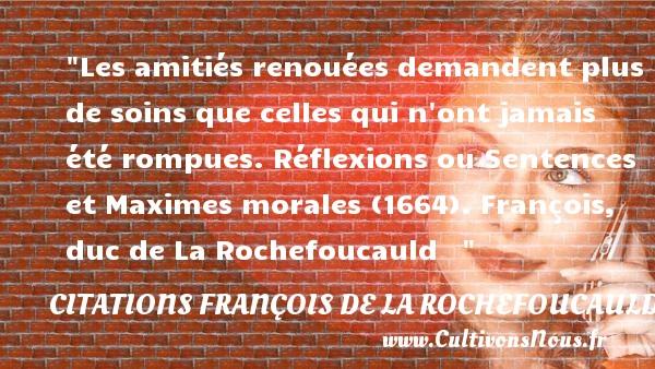 Citations François de La Rochefoucauld - Citation Amitié - Les amitiés renouées demandent plus de soins que celles qui n ont jamais été rompues.  Réflexions ou Sentences et Maximes morales (1664). François, duc de La Rochefoucauld    CITATIONS FRANÇOIS DE LA ROCHEFOUCAULD