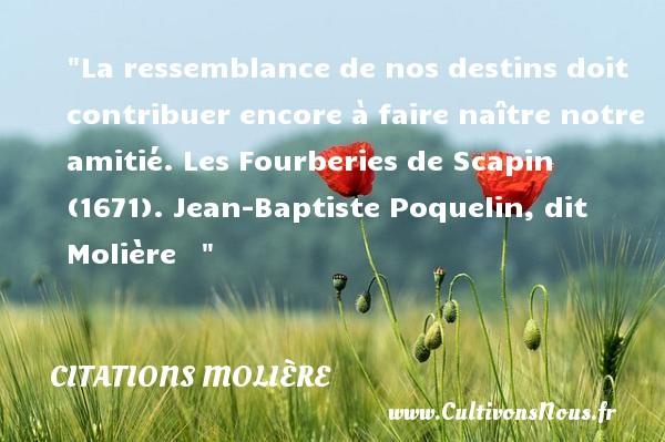 Citations Molière - Citation Amitié - La ressemblance de nos destins doit contribuer encore à faire naître notre amitié.  Les Fourberies de Scapin (1671). Jean-Baptiste Poquelin, dit Molière     CITATIONS MOLIÈRE