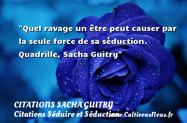 Citations Sacha Guitry - Citations Séduire et Séduction - Quel ravage un être peut causer par la seule force de sa séduction.  Quadrille, Sacha Guitry   Une citation sur séduire et séduction    CITATIONS SACHA GUITRY