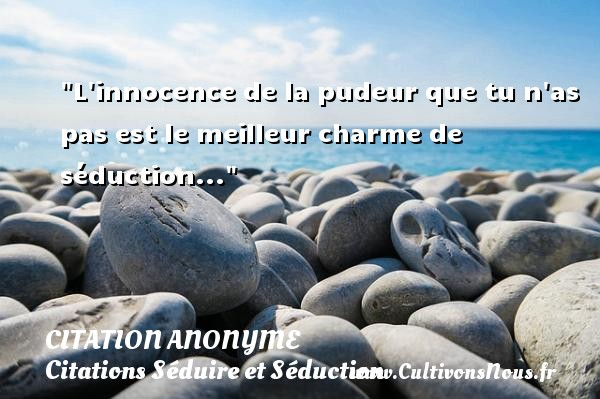 Citation anonyme - Citations Séduire et Séduction - L innocence de la pudeur que tu n as pas est le meilleur charme de séduction...   Une citation sur séduire et séduction CITATION ANONYME